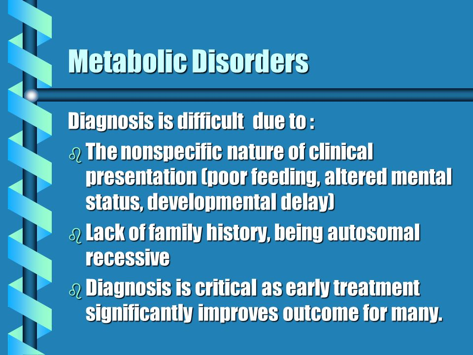 Metabolic Disorders Diagnosis is difficult due to :