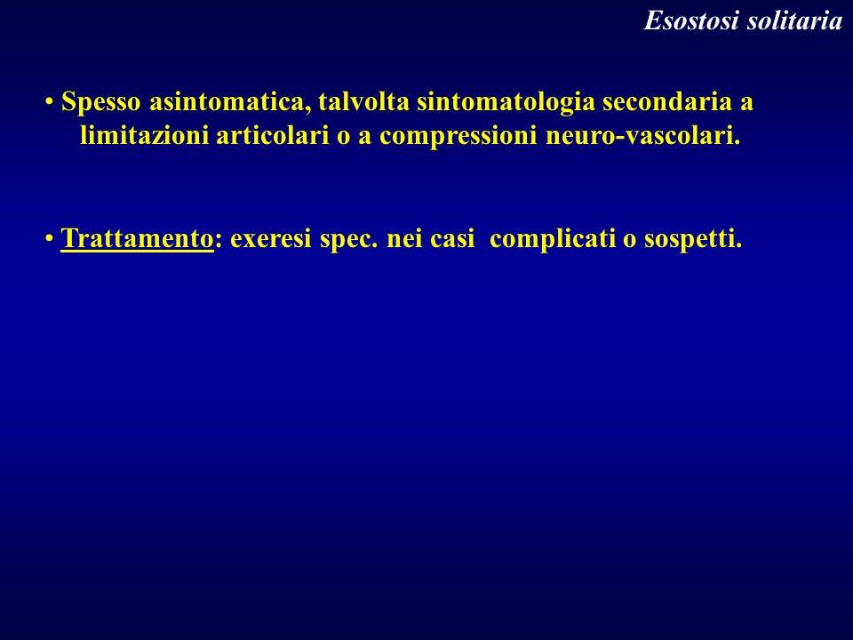 Esostosi solitaria Spesso asintomatica, talvolta sintomatologia secondaria a. limitazioni articolari o a compressioni neuro-vascolari.