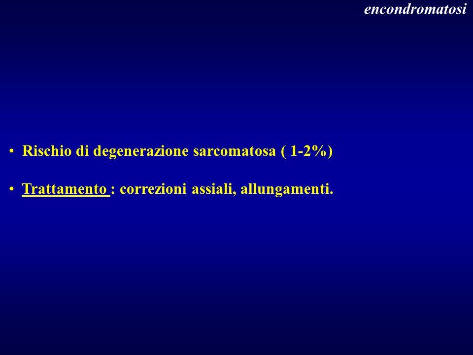 encondromatosi Rischio di degenerazione sarcomatosa ( 1-2%) Trattamento : correzioni assiali, allungamenti.