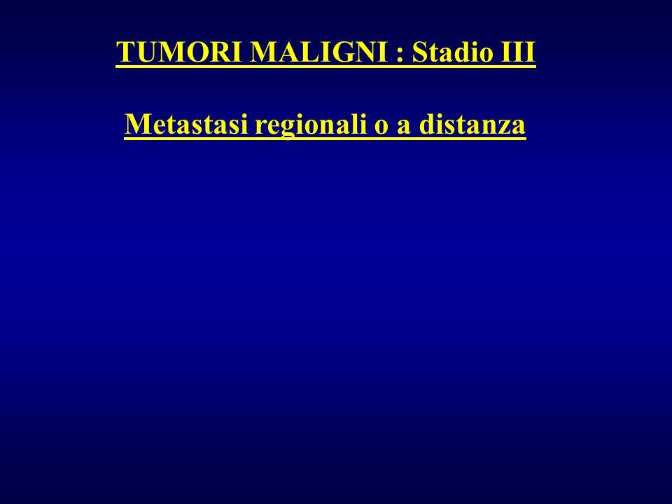 TUMORI MALIGNI : Stadio III Metastasi regionali o a distanza