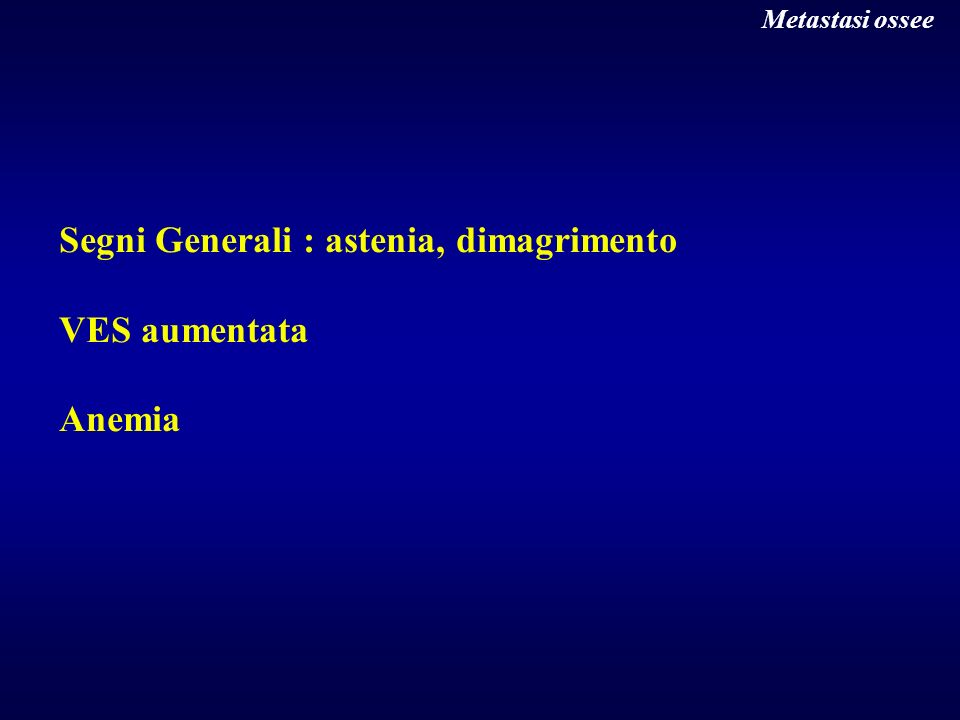 Segni Generali : astenia, dimagrimento VES aumentata Anemia