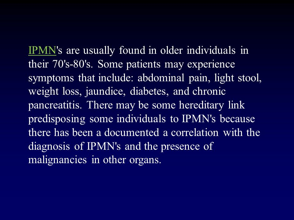 IPMN s are usually found in older individuals in their 70 s-80 s