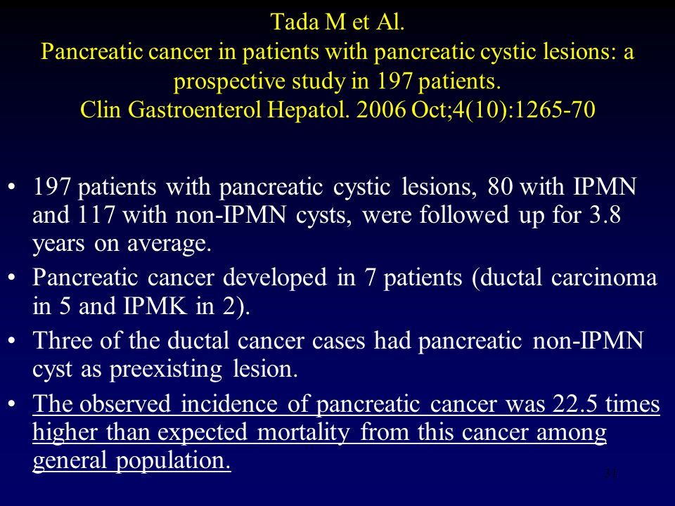 Tada M et Al. Pancreatic cancer in patients with pancreatic cystic lesions: a prospective study in 197 patients. Clin Gastroenterol Hepatol. 2006 Oct;4(10):1265-70
