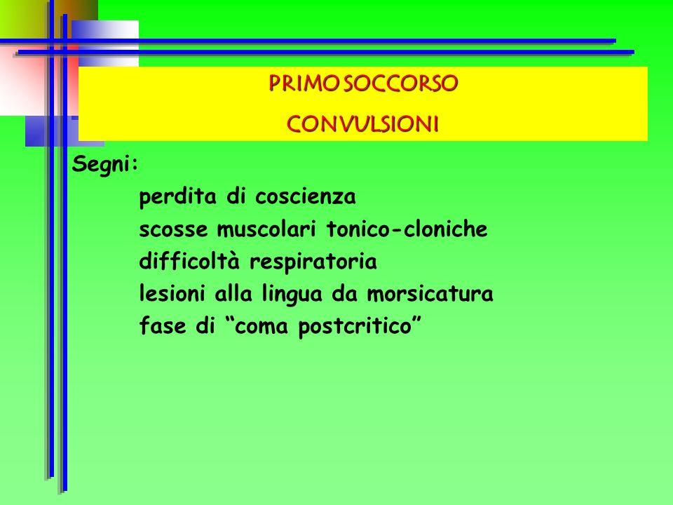 PRIMO SOCCORSOCONVULSIONI. Segni: perdita di coscienza. scosse muscolari tonico-cloniche. difficoltà respiratoria.