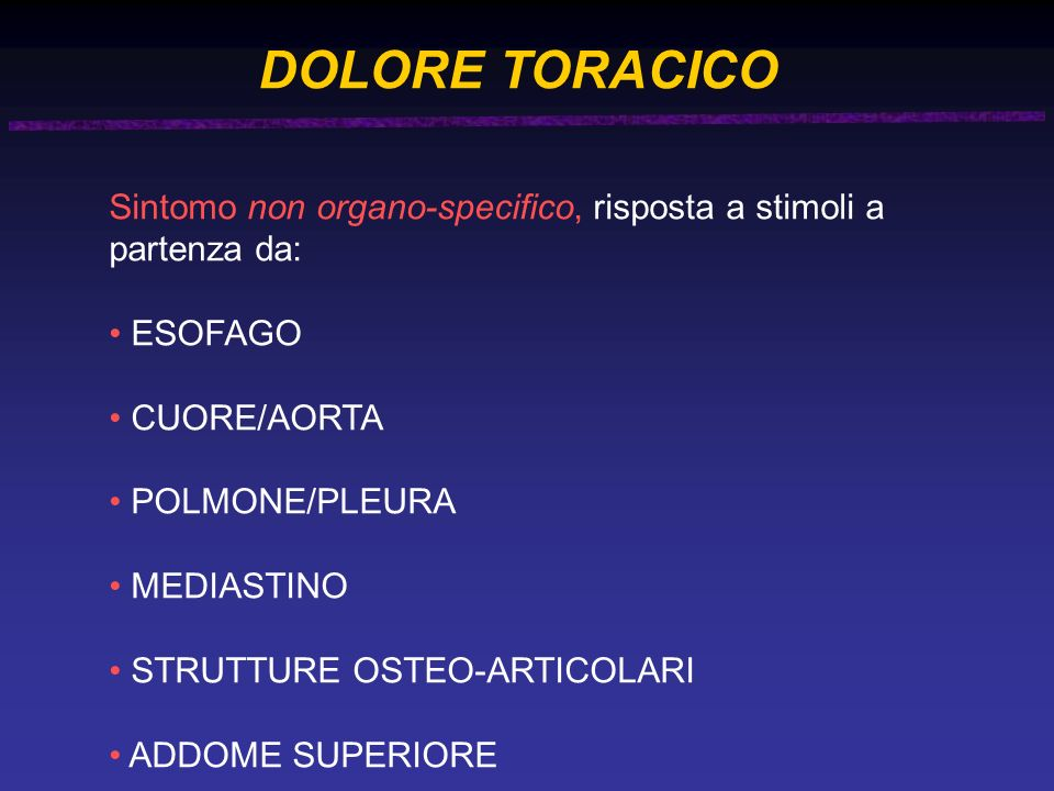 DOLORE TORACICO Sintomo non organo-specifico, risposta a stimoli a partenza da: ESOFAGO. CUORE/AORTA.