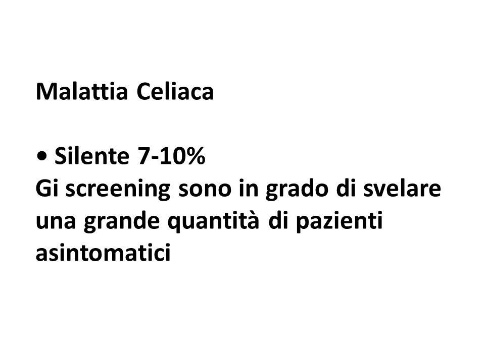Malattia Celiaca • Silente 7-10% Gi screening sono in grado di svelare una grande quantità di pazienti asintomatici.