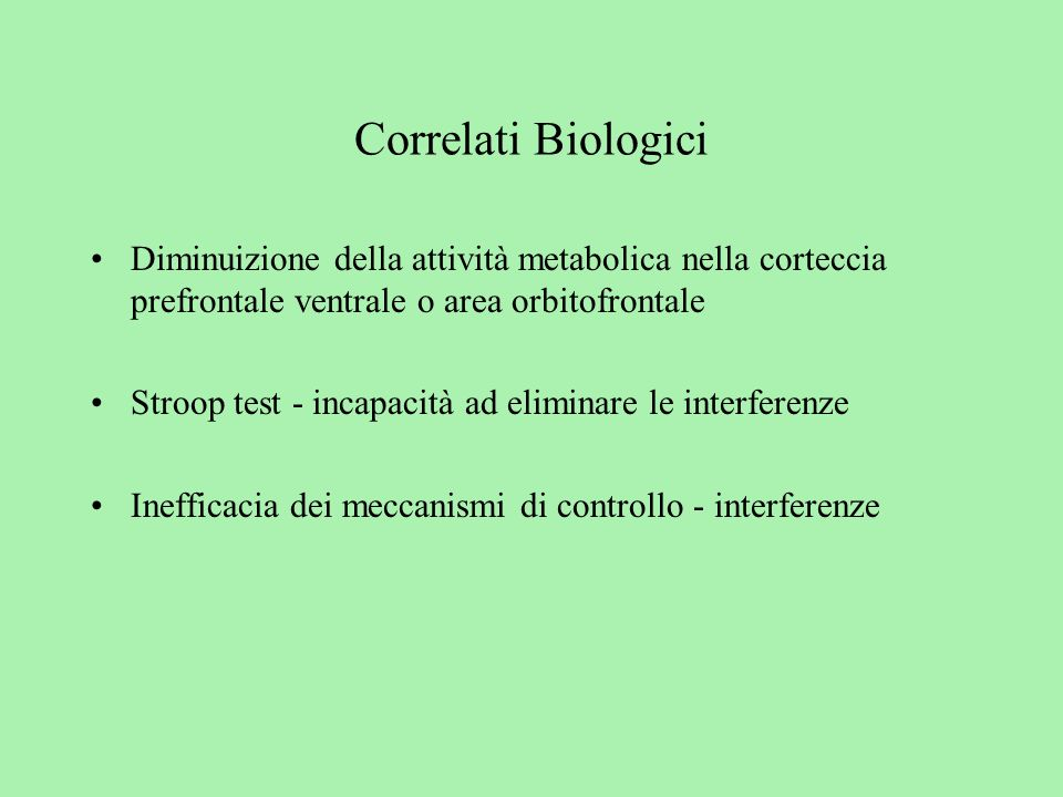 Correlati Biologici Diminuizione della attività metabolica nella corteccia prefrontale ventrale o area orbitofrontale.