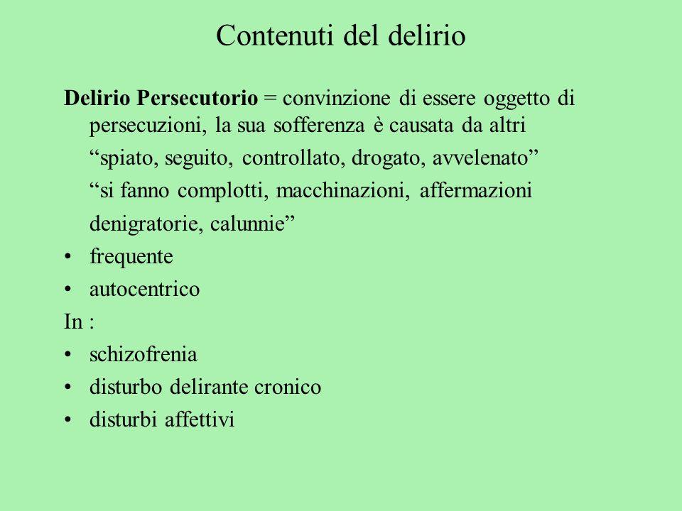 Contenuti del delirio Delirio Persecutorio = convinzione di essere oggetto di persecuzioni, la sua sofferenza è causata da altri.