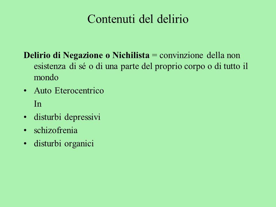 Contenuti del delirio Delirio di Negazione o Nichilista = convinzione della non esistenza di sé o di una parte del proprio corpo o di tutto il mondo.