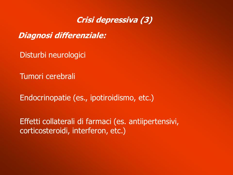 Crisi depressiva (3) Diagnosi differenziale: Disturbi neurologici. Tumori cerebrali. Endocrinopatie (es., ipotiroidismo, etc.)