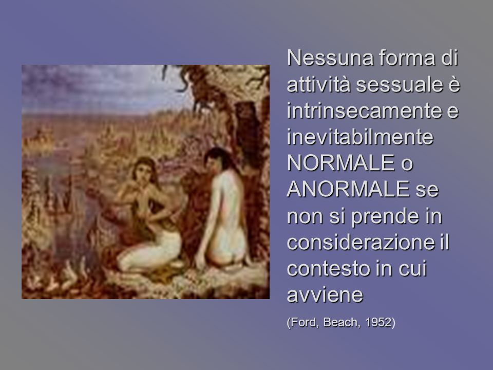 Nessuna forma di attività sessuale è intrinsecamente e inevitabilmente NORMALE o ANORMALE se non si prende in considerazione il contesto in cui avviene