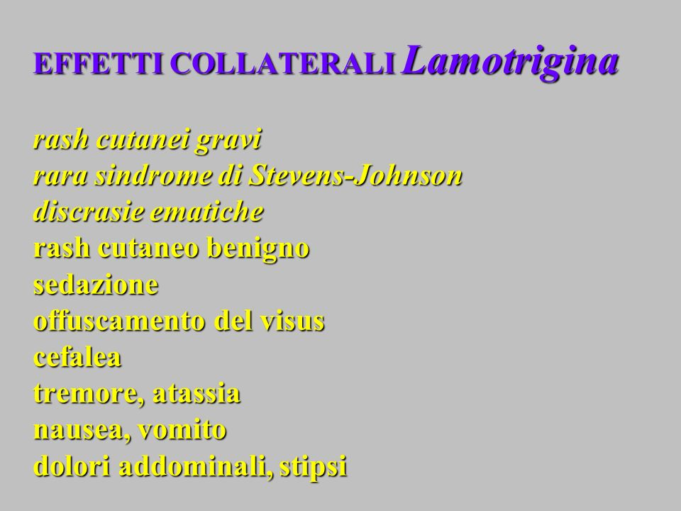 EFFETTI COLLATERALI Lamotrigina rash cutanei gravi rara sindrome di Stevens-Johnson discrasie ematiche rash cutaneo benigno sedazione offuscamento del visus cefalea tremore, atassia nausea, vomito dolori addominali, stipsi