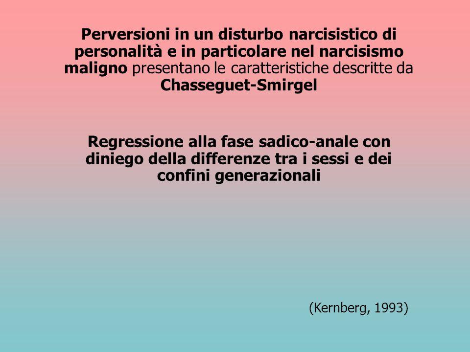 Perversioni in un disturbo narcisistico di personalità e in particolare nel narcisismo maligno presentano le caratteristiche descritte da Chasseguet-Smirgel