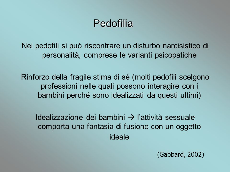 Pedofilia Nei pedofili si può riscontrare un disturbo narcisistico di personalità, comprese le varianti psicopatiche.
