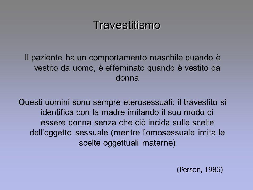 Travestitismo Il paziente ha un comportamento maschile quando è vestito da uomo, è effeminato quando è vestito da donna.