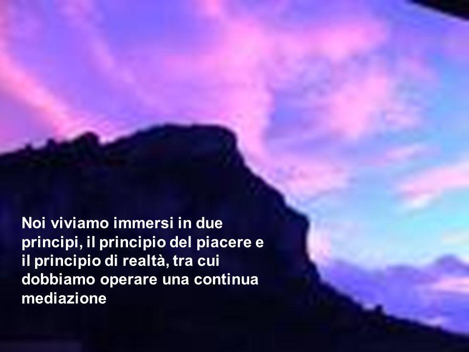 Noi viviamo immersi in due principi, il principio del piacere e il principio di realtà, tra cui dobbiamo operare una continua mediazione