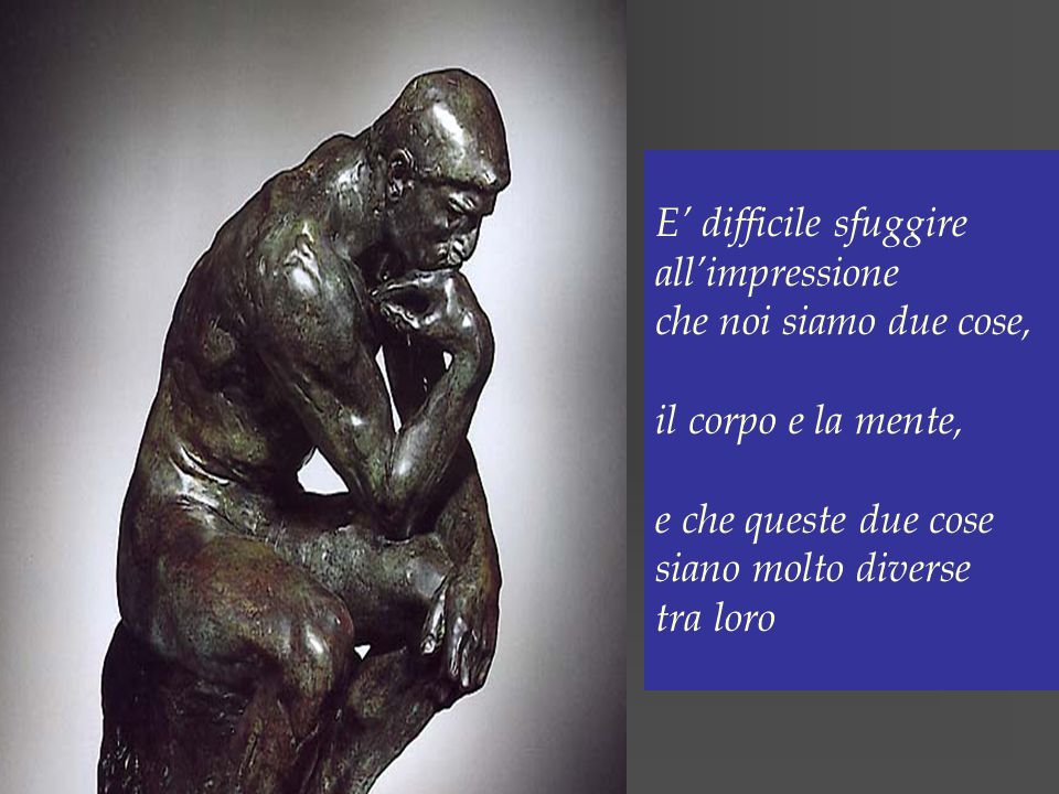 E' difficile sfuggire all'impressione. che noi siamo due cose, il corpo e la mente, e che queste due cose.