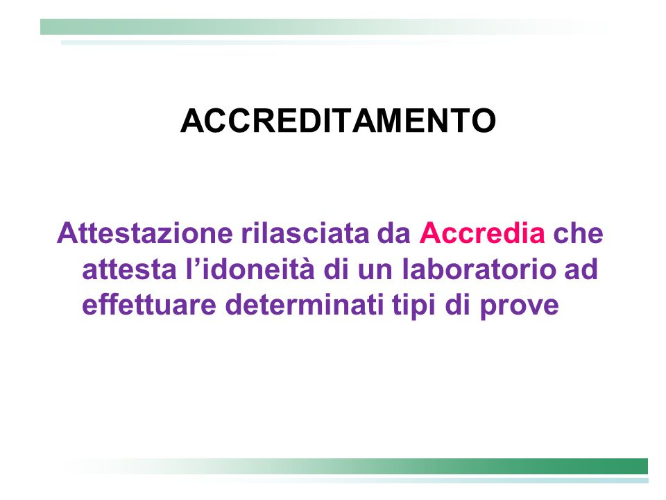 ACCREDITAMENTO Attestazione rilasciata da Accredia che attesta l'idoneità di un laboratorio ad effettuare determinati tipi di prove.