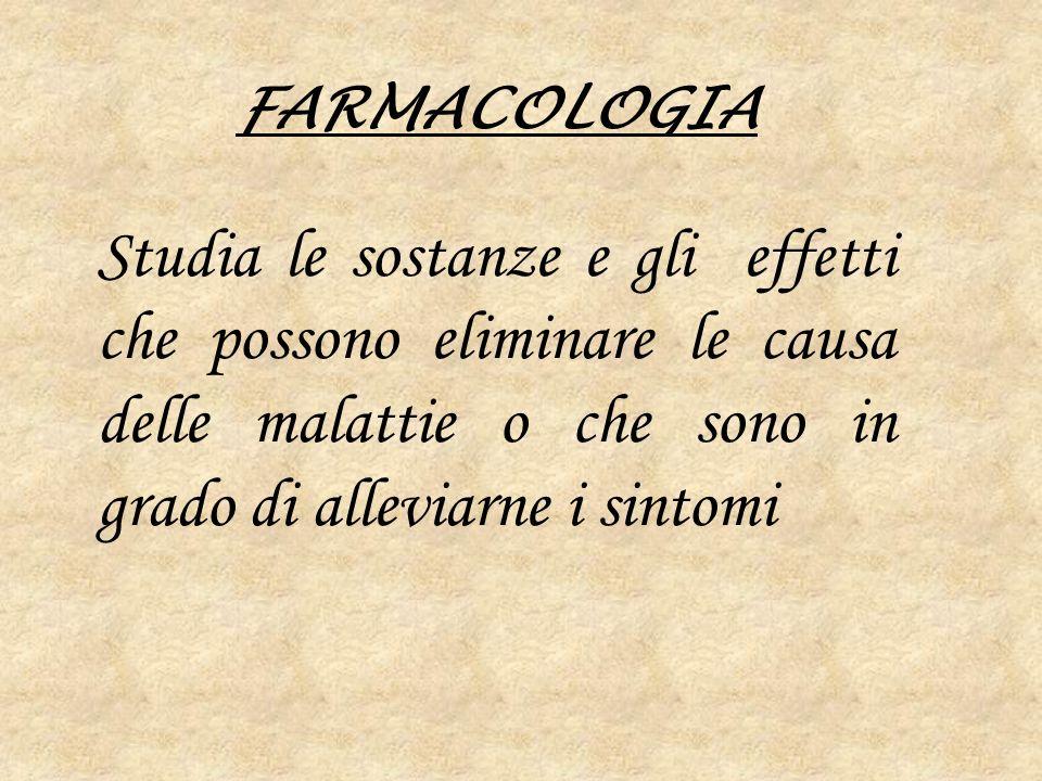 FARMACOLOGIA Studia le sostanze e gli effetti che possono eliminare le causa delle malattie o che sono in grado di alleviarne i sintomi.