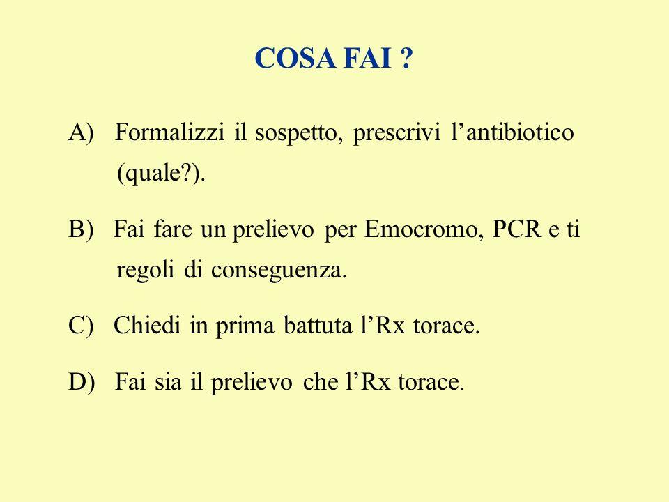 COSA FAI A) Formalizzi il sospetto, prescrivi l'antibiotico (quale ). B) Fai fare un prelievo per Emocromo, PCR e ti regoli di conseguenza.