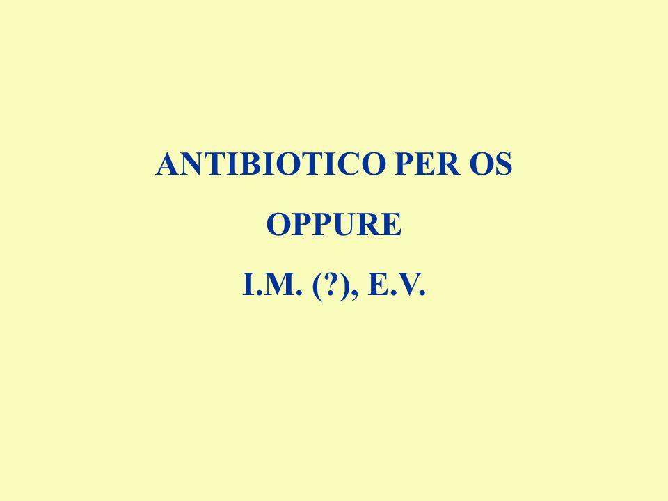 ANTIBIOTICO PER OS OPPURE I.M. ( ), E.V.