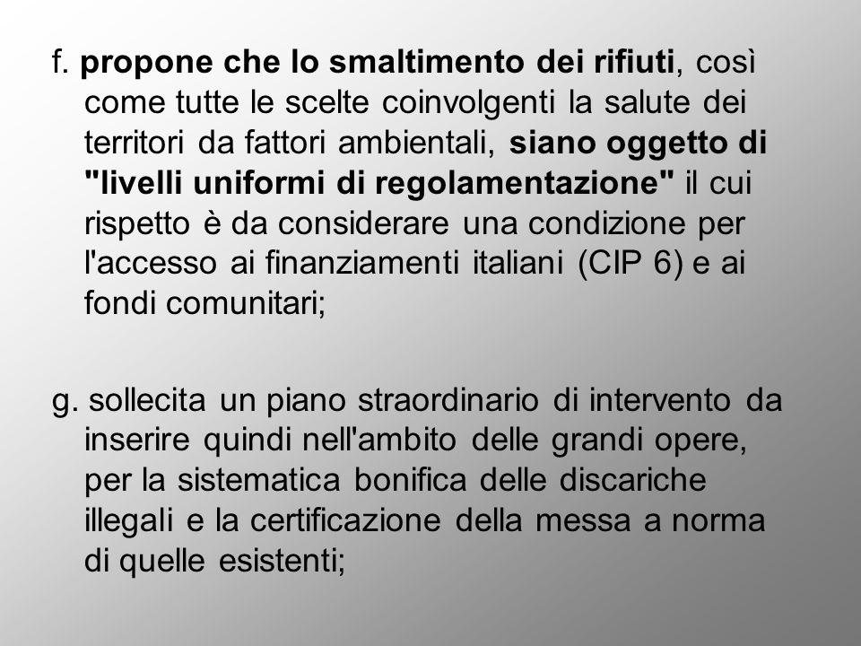 f. propone che lo smaltimento dei rifiuti, così come tutte le scelte coinvolgenti la salute dei territori da fattori ambientali, siano oggetto di livelli uniformi di regolamentazione il cui rispetto è da considerare una condizione per l accesso ai finanziamenti italiani (CIP 6) e ai fondi comunitari;