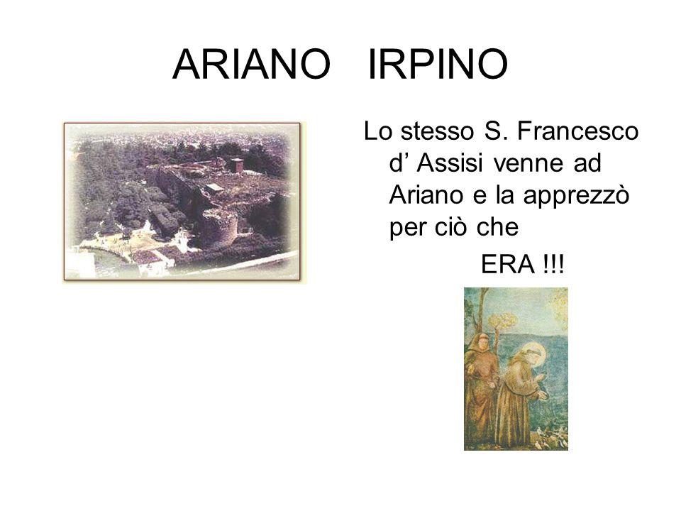 ARIANO IRPINO Lo stesso S. Francesco d' Assisi venne ad Ariano e la apprezzò per ciò che ERA !!!