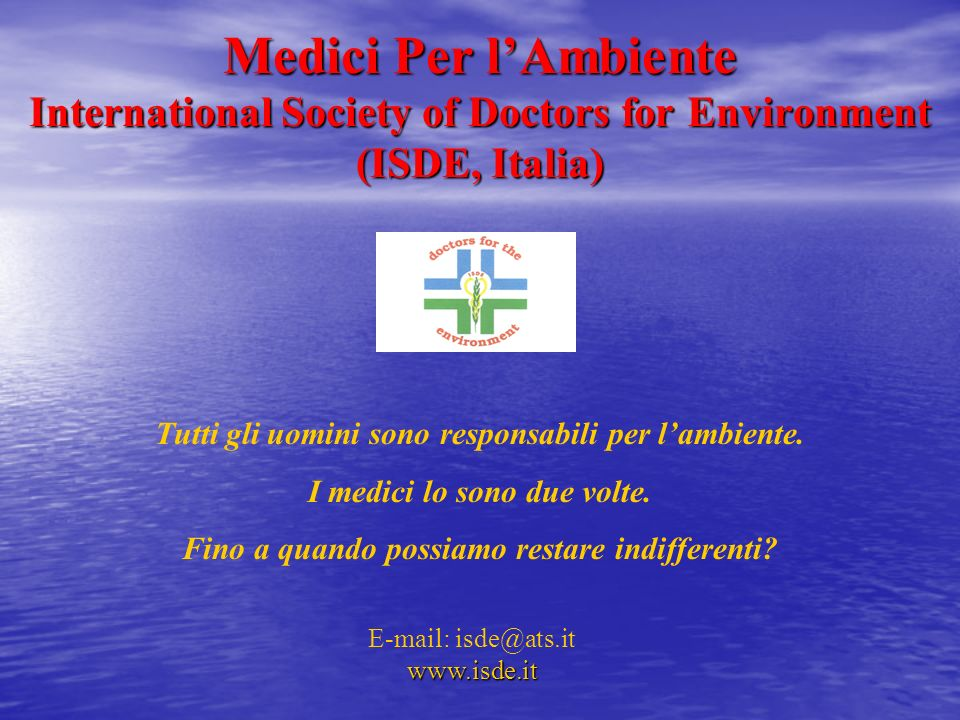 Medici Per l'Ambiente International Society of Doctors for Environment (ISDE, Italia) Tutti gli uomini sono responsabili per l'ambiente.