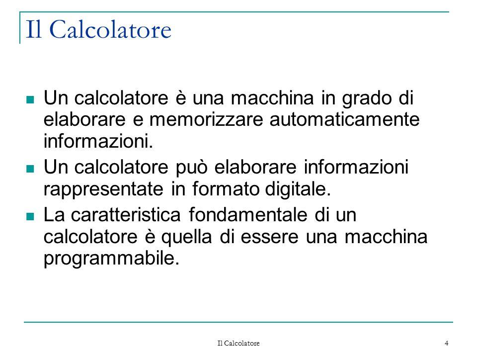 Il Calcolatore Un calcolatore è una macchina in grado di elaborare e memorizzare automaticamente informazioni.
