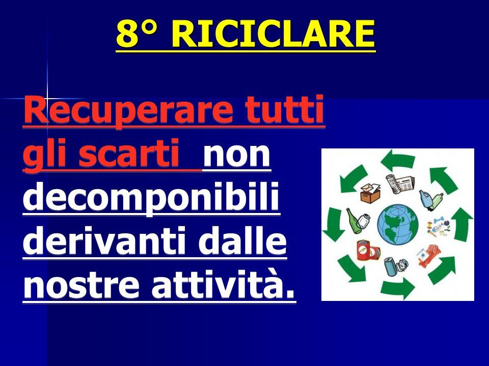 8° RICICLARE Recuperare tutti gli scarti non decomponibili derivanti dalle nostre attività.