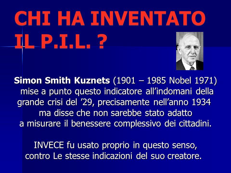 CHI HA INVENTATO IL P.I.L. Simon Smith Kuznets (1901 – 1985 Nobel 1971) mise a punto questo indicatore all'indomani della.