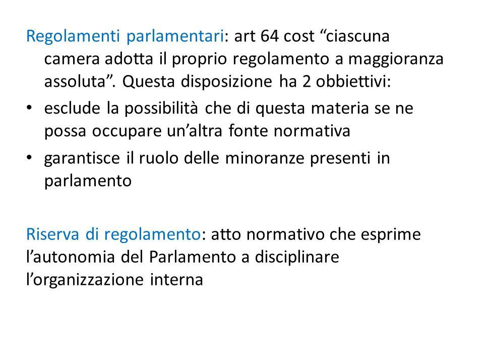 Regolamenti parlamentari: art 64 cost ciascuna camera adotta il proprio regolamento a maggioranza assoluta . Questa disposizione ha 2 obbiettivi: