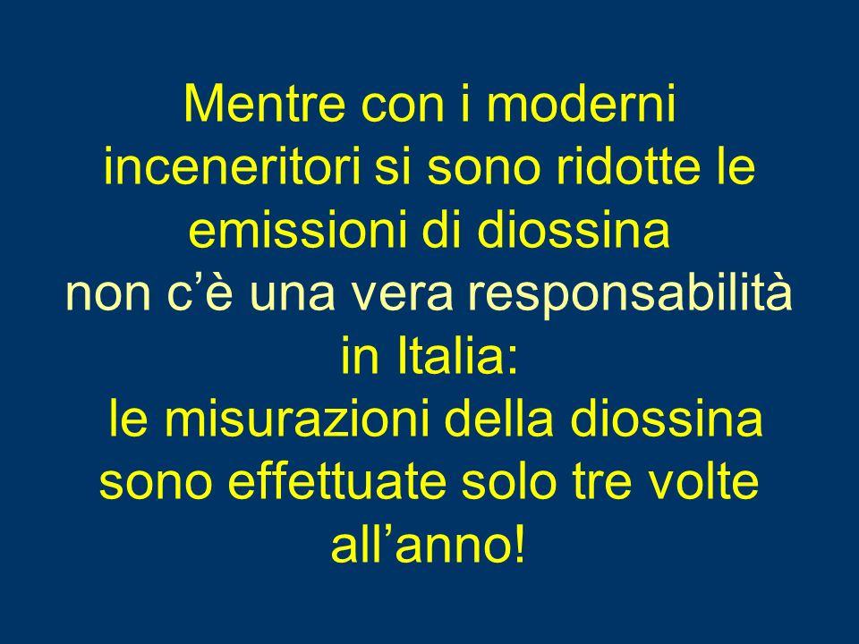 Mentre con i moderni inceneritori si sono ridotte le emissioni di diossina non c'è una vera responsabilità in Italia: le misurazioni della diossina sono effettuate solo tre volte all'anno!
