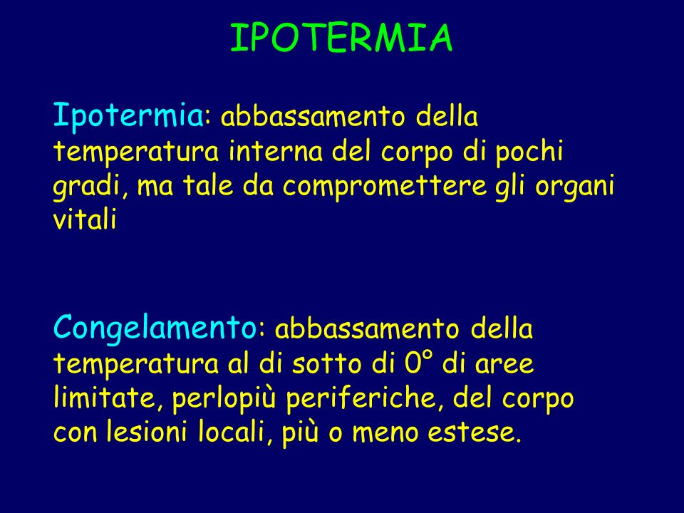 IPOTERMIA Ipotermia: abbassamento della temperatura interna del corpo di pochi gradi, ma tale da compromettere gli organi vitali.