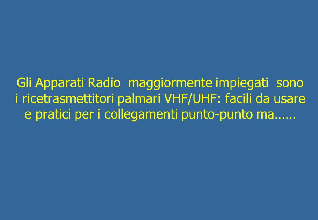 Gli Apparati Radio maggiormente impiegati sono i ricetrasmettitori palmari VHF/UHF: facili da usare e pratici per i collegamenti punto-punto ma……