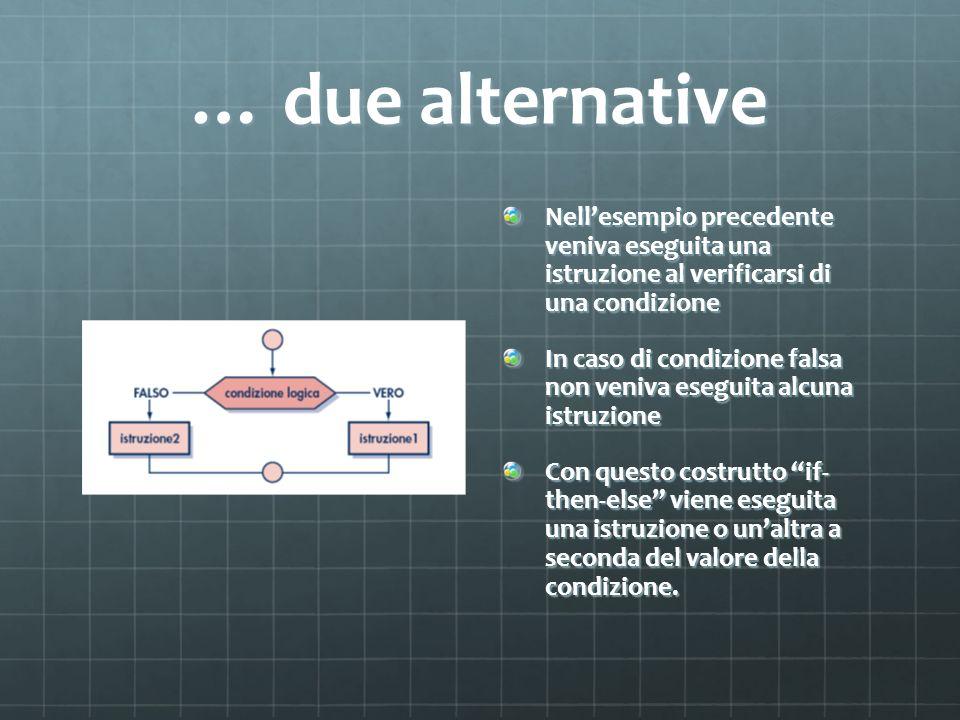 … due alternativeNell'esempio precedente veniva eseguita una istruzione al verificarsi di una condizione.