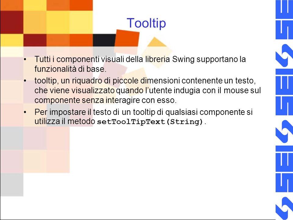Tooltip Tutti i componenti visuali della libreria Swing supportano la funzionalità di base.