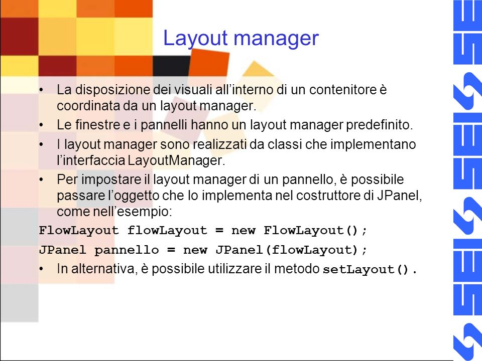 Layout manager La disposizione dei visuali all'interno di un contenitore è coordinata da un layout manager.