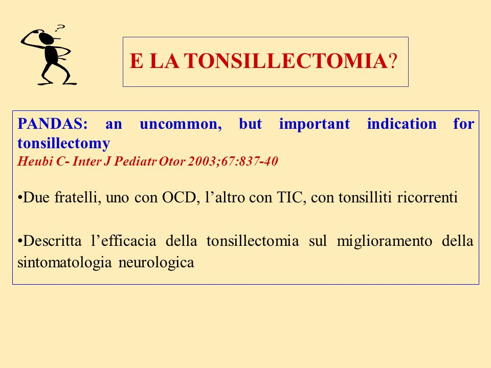 E LA TONSILLECTOMIA PANDAS: an uncommon, but important indication for tonsillectomy. Heubi C- Inter J Pediatr Otor 2003;67:837-40.