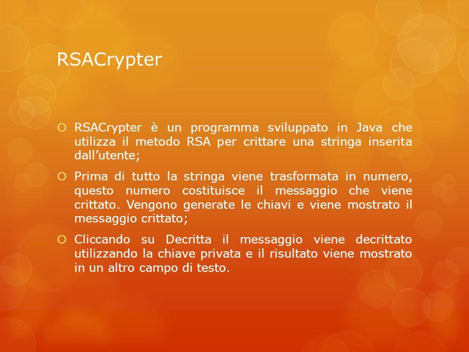 RSACrypter RSACrypter è un programma sviluppato in Java che utilizza il metodo RSA per crittare una stringa inserita dall'utente;