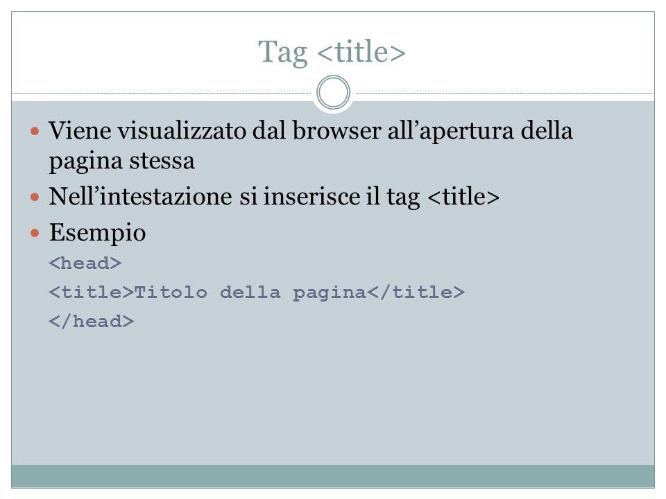 Tag <title> Viene visualizzato dal browser all'apertura della pagina stessa. Nell'intestazione si inserisce il tag <title>