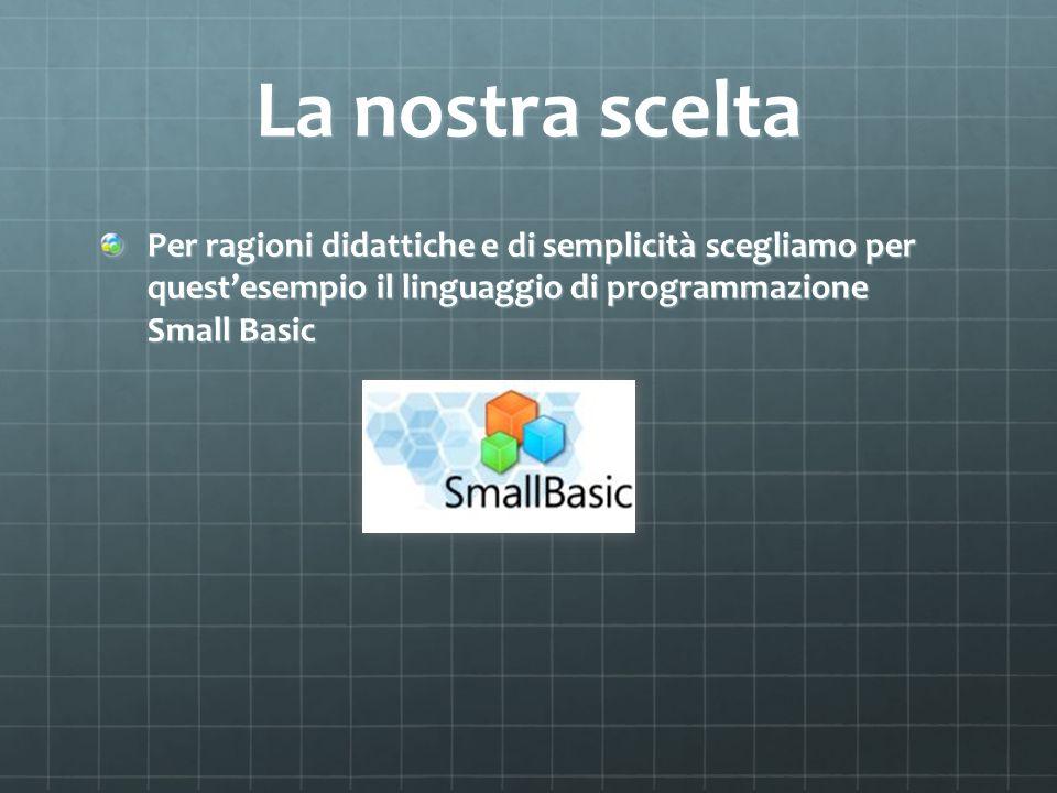 La nostra sceltaPer ragioni didattiche e di semplicità scegliamo per quest'esempio il linguaggio di programmazione Small Basic.