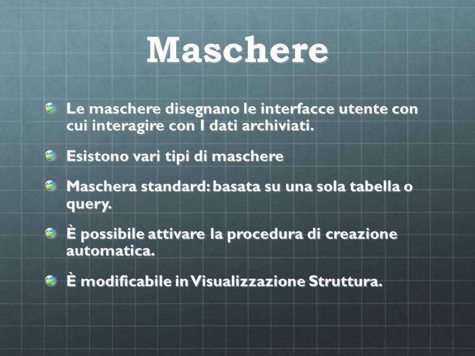 Maschere Le maschere disegnano le interfacce utente con cui interagire con I dati archiviati. Esistono vari tipi di maschere.