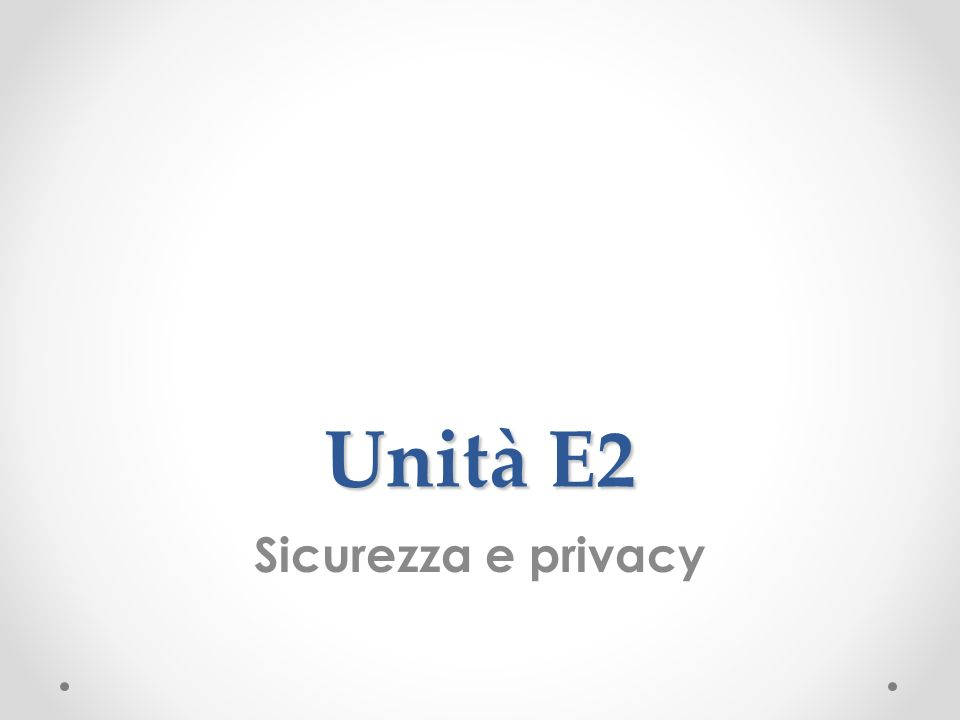 Unità E2 Sicurezza e privacy