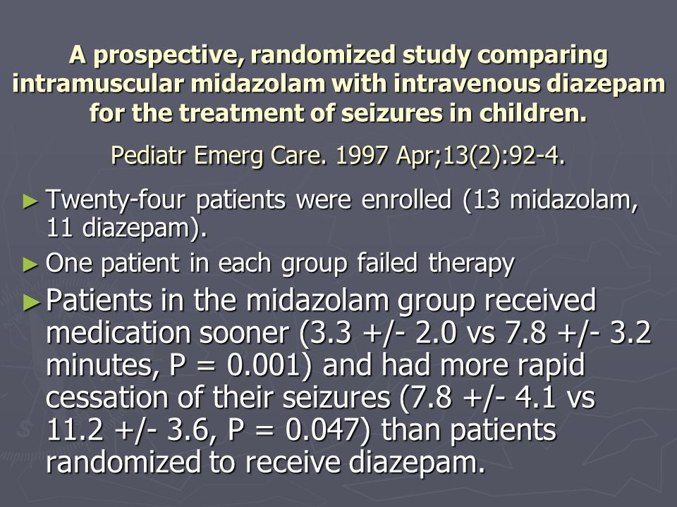 A prospective, randomized study comparing intramuscular midazolam with intravenous diazepam for the treatment of seizures in children. Pediatr Emerg Care. 1997 Apr;13(2):92-4.