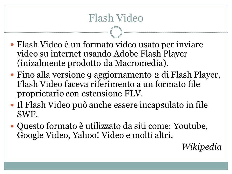 Flash Video Flash Video è un formato video usato per inviare video su internet usando Adobe Flash Player (inizalmente prodotto da Macromedia).