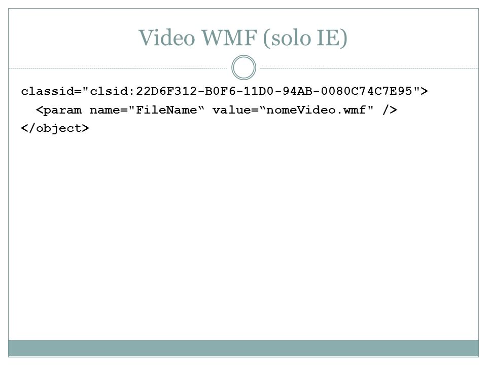 Video WMF (solo IE) classid= clsid:22D6F312-B0F6-11D0-94AB-0080C74C7E95 > <param name= FileName value= nomeVideo.wmf />