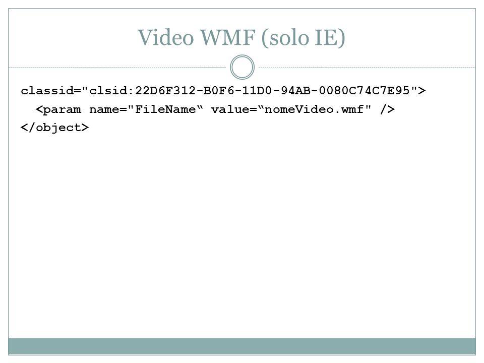 Video WMF (solo IE)classid= clsid:22D6F312-B0F6-11D0-94AB-0080C74C7E95 > <param name= FileName value= nomeVideo.wmf />