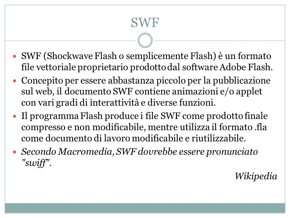 SWF SWF (Shockwave Flash o semplicemente Flash) è un formato file vettoriale proprietario prodotto dal software Adobe Flash.