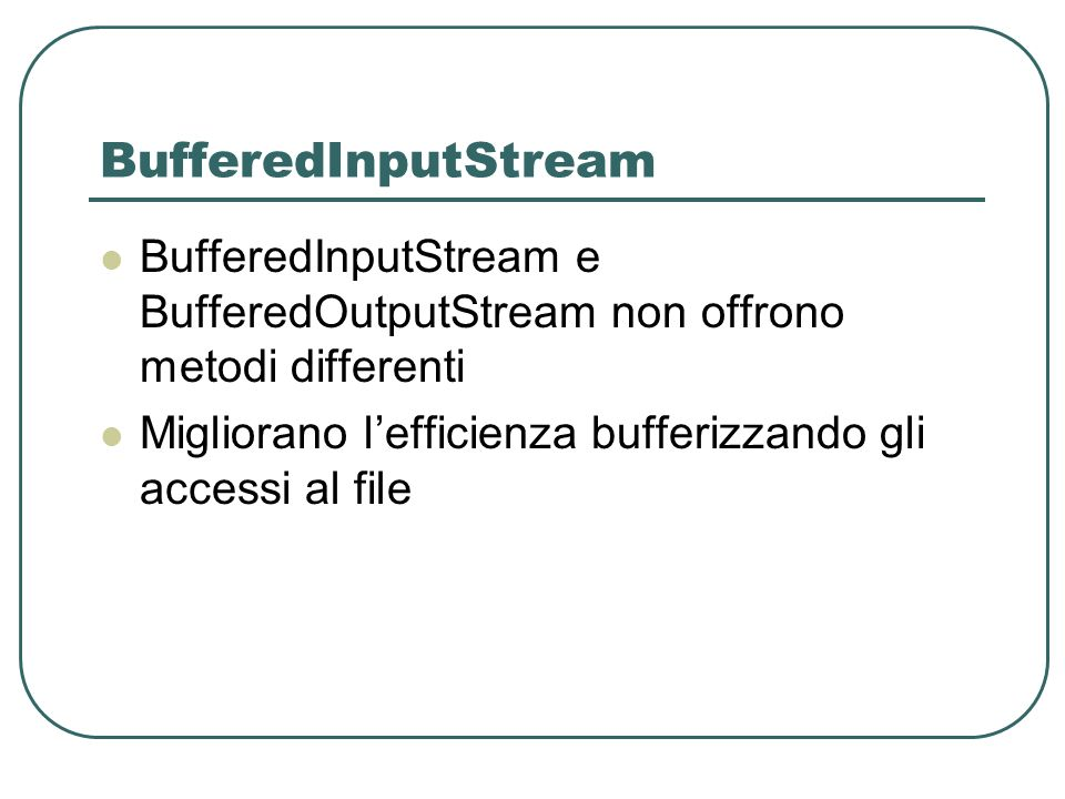 BufferedInputStream BufferedInputStream e BufferedOutputStream non offrono metodi differenti.